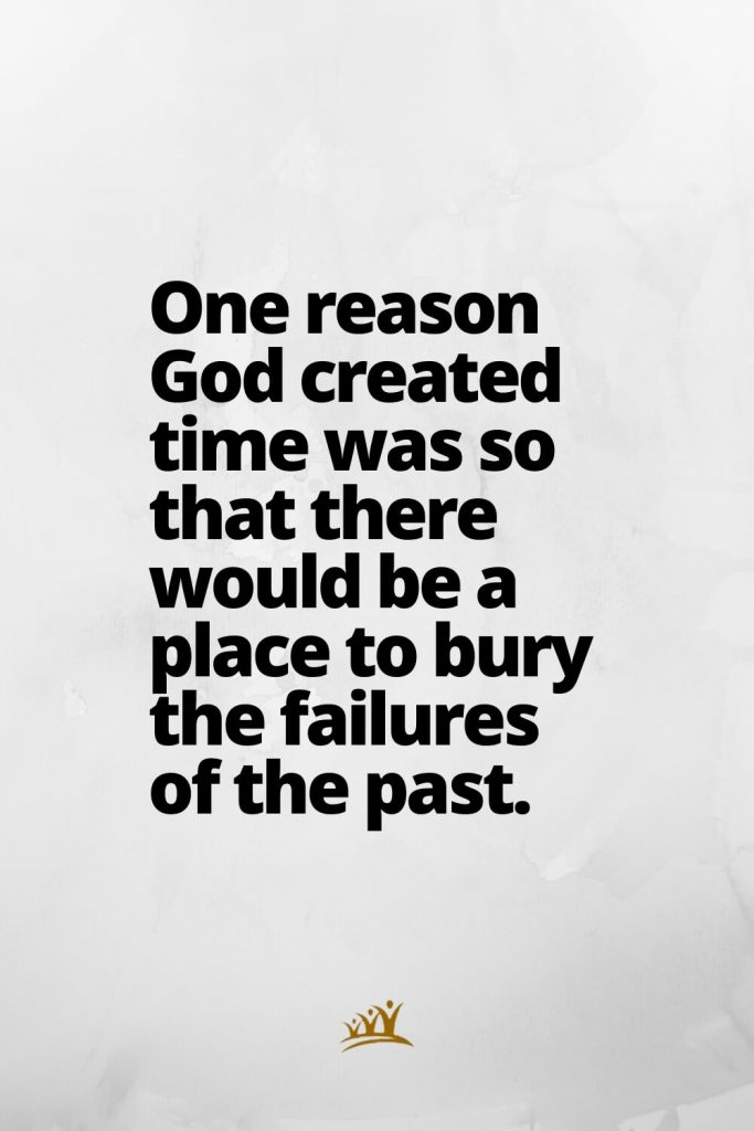 One reason God created time was so that there would be a place to bury the failures of the past.