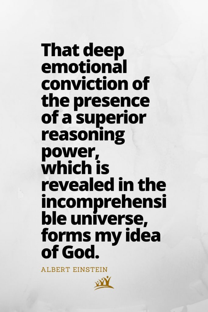 That deep emotional conviction of the presence of a superior reasoning power, which is revealed in the incomprehensible universe, forms my idea of God. – Albert Einstein
