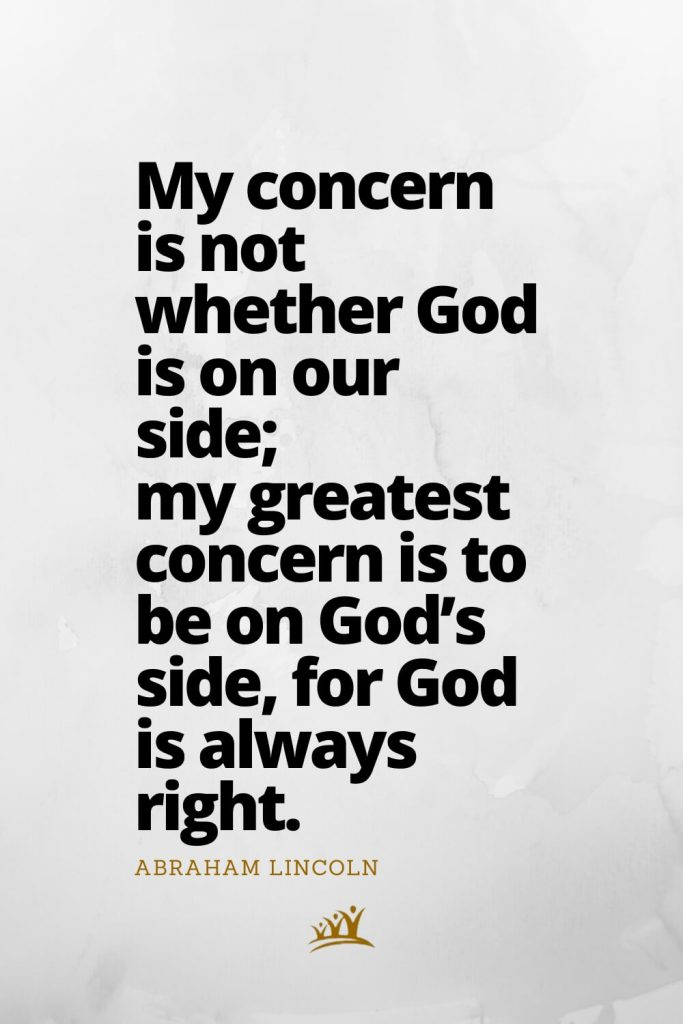 My concern is not whether God is on our side; my greatest concern is to be on God's side, for God is always right. –Abraham Lincoln