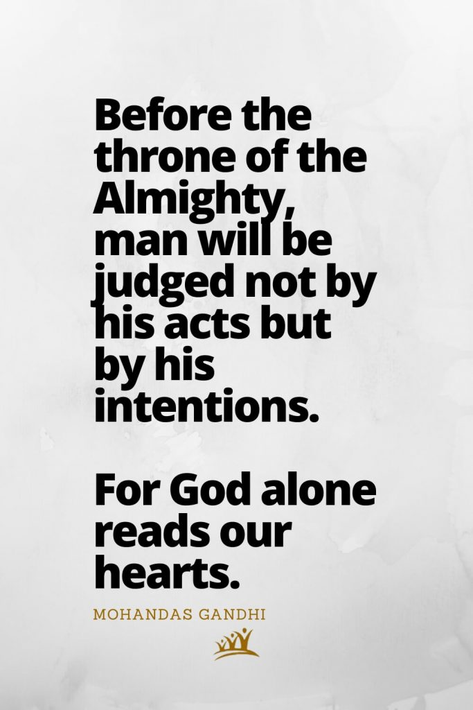 Before the throne of the Almighty, man will be judged not by his acts but by his intentions. For God alone reads our hearts. – Mohandas Gandhi