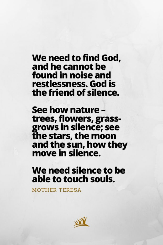 God Quotes (8): We need to find God, and he cannot be found in noise and restlessness. God is the friend of silence. See how nature – trees, flowers, grass- grows in silence; see the stars, the moon and the sun, how they move in silence. We need silence to be able to touch souls. –Mother Teresa