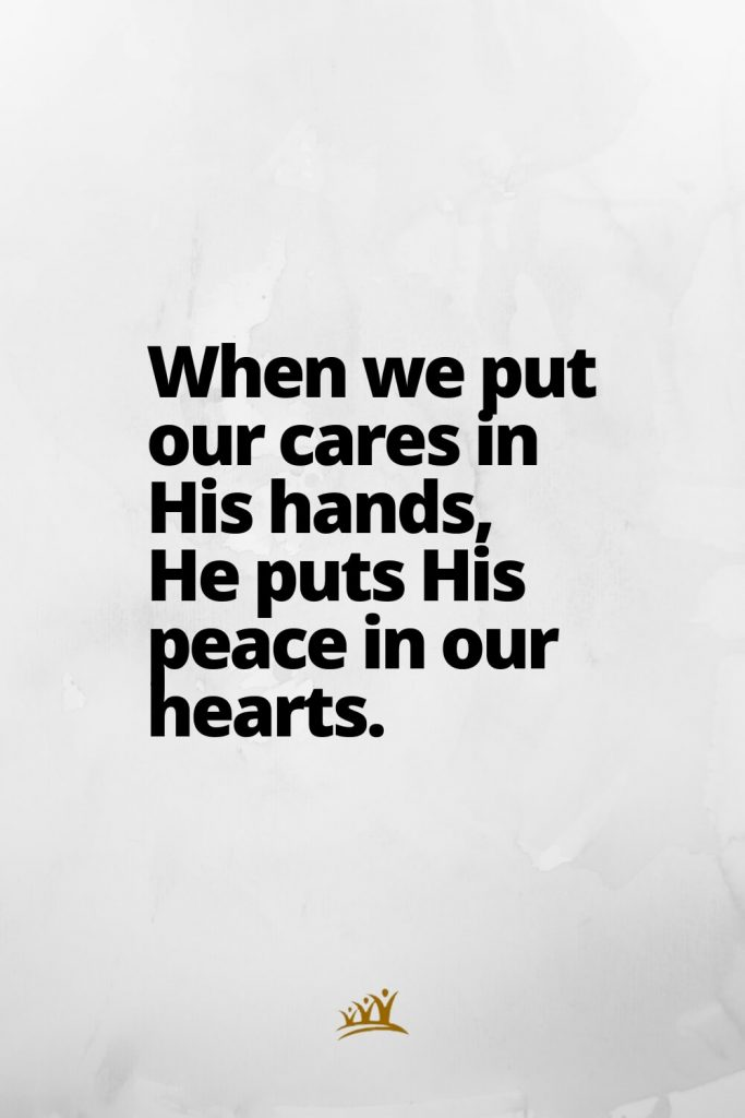 God Quotes (9): When we put our cares in His hands, He puts His peace in our hearts.