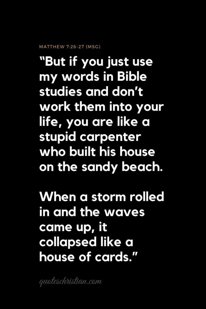 "Inspirational Bible Verses 1: ""But if you just use my words in Bible studies and don't work them into your life, you are like a stupid carpenter who built his house on the sandy beach. When a storm rolled in and the waves came up, it collapsed like a house of cards.""   Matthew 7:26-27 (MSG)"
