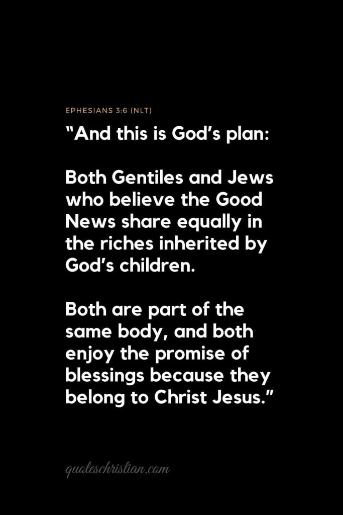 "Inspirational Bible Verses 2: ""And this is God's plan: Both Gentiles and Jews who believe the Good News share equally in the riches inherited by God's children. Both are part of the same body, and both enjoy the promise of blessings because they belong to Christ Jesus.""   Ephesians 3:6 (NLT)"