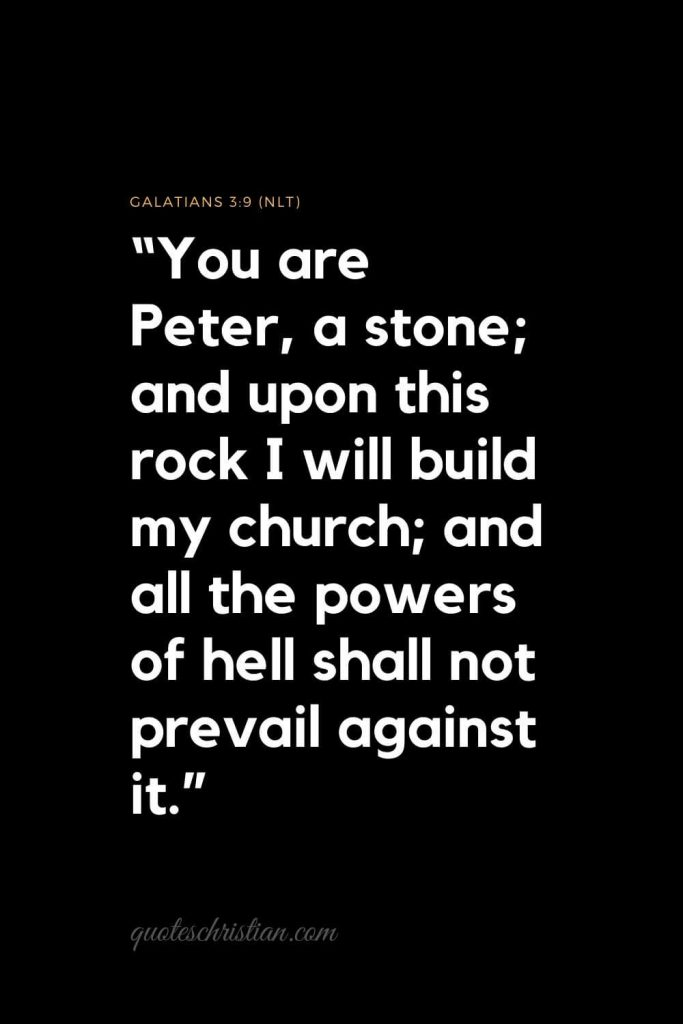 "Inspirational Bible Verses 4:  ""You are Peter, a stone; and upon this rock I will build my church; and all the powers of hell shall not prevail against it.""   Galatians 3:9 (NLT)"