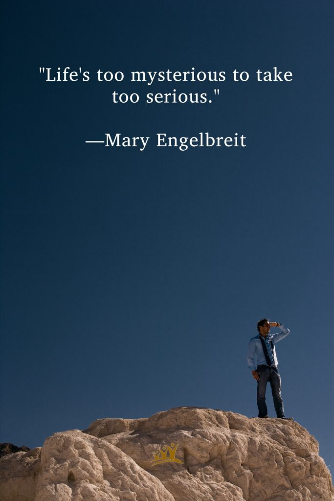 """""""Life's too mysterious to take too serious."""" —Mary Engelbreit"""