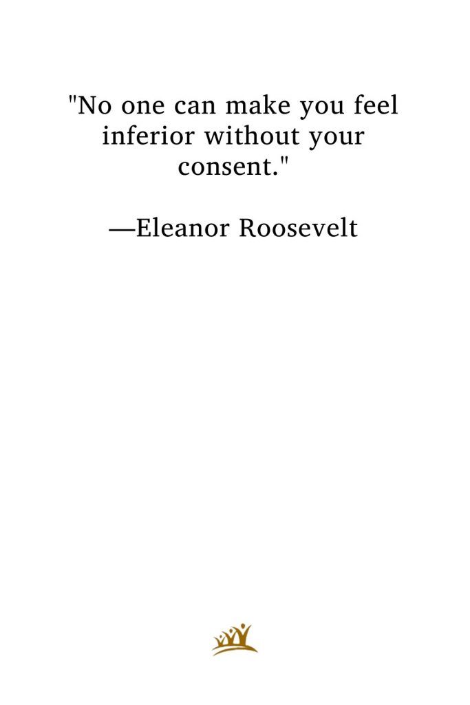"""""""No one can make you feel inferior without your consent."""" —Eleanor Roosevelt"""