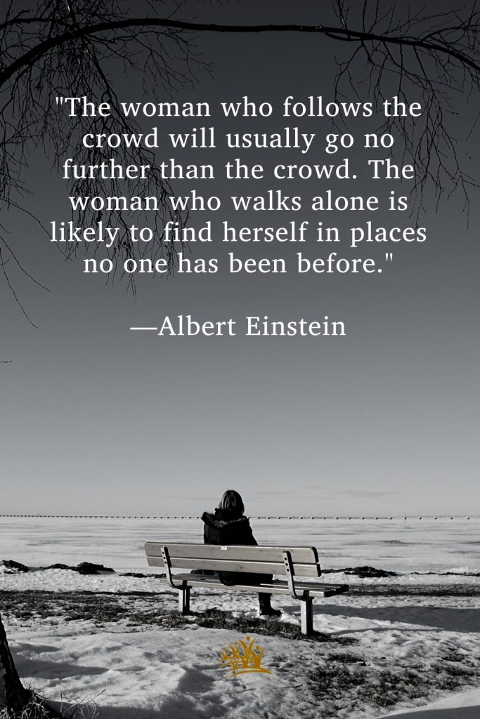 """""""The woman who follows the crowd will usually go no further than the crowd. The woman who walks alone is likely to find herself in places no one has been before."""" —Albert Einstein"""