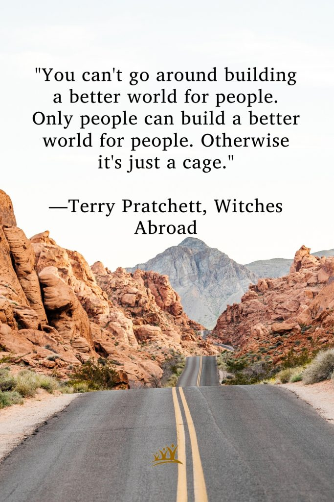 """""""You can't go around building a better world for people. Only people can build a better world for people. Otherwise it's just a cage."""" —Terry Pratchett, Witches Abroad"""