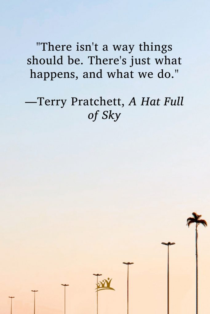 """""""There isn't a way things should be. There's just what happens, and what we do."""" —Terry Pratchett, A Hat Full of Sky"""