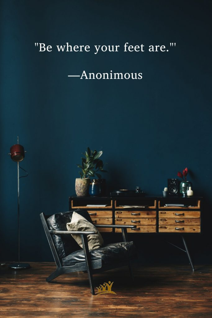 """""""Be where your feet are.""""' —Anonimous"""