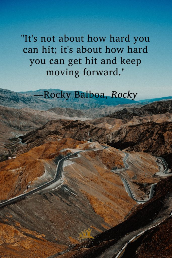 """""""It's not about how hard you can hit; it's about how hard you can get hit and keep moving forward."""" —Rocky Balboa, Rocky"""