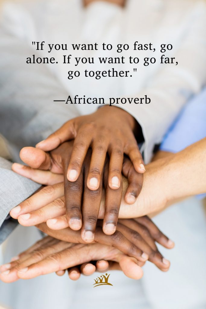 """""""If you want to go fast, go alone. If you want to go far, go together."""" —African proverb"""