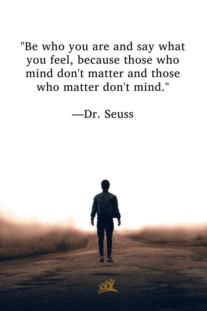 """""""Be who you are and say what you feel, because those who mind don't matter and those who matter don't mind."""" —Dr. Seuss"""