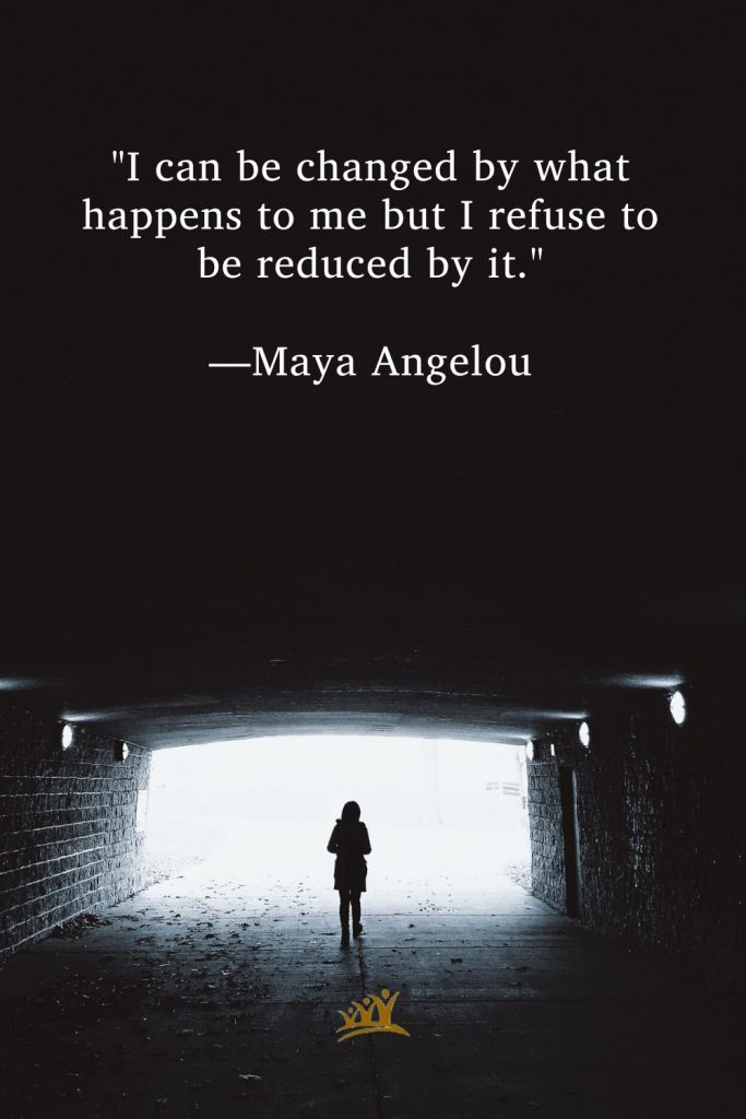 """""""I can be changed by what happens to me but I refuse to be reduced by it."""" —Maya Angelou"""