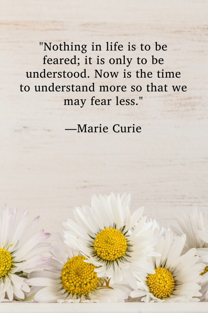 """""""Nothing in life is to be feared; it is only to be understood. Now is the time to understand more so that we may fear less."""" —Marie Curie"""
