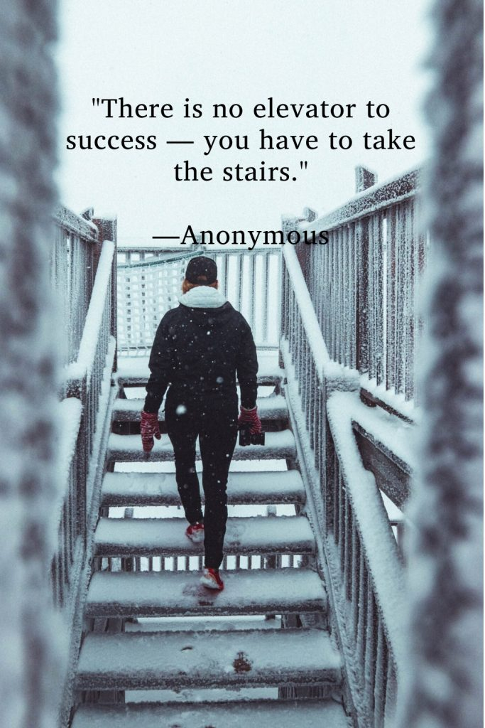 """""""There is no elevator to success — you have to take the stairs."""" —Anonymous"""