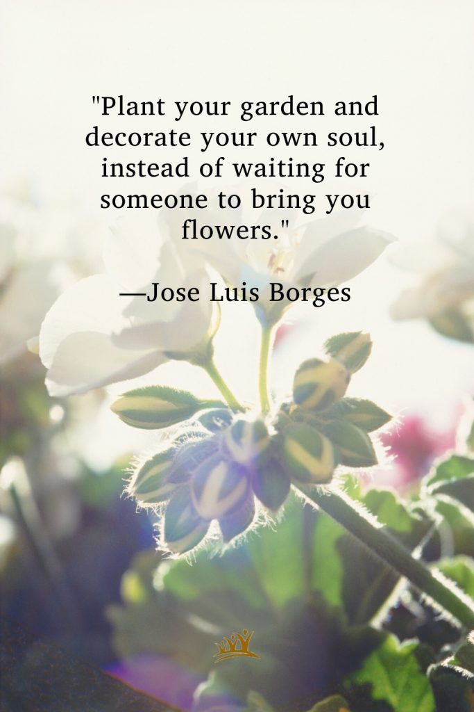 """""""Plant your garden and decorate your own soul, instead of waiting for someone to bring you flowers."""" —Jose Luis Borges"""