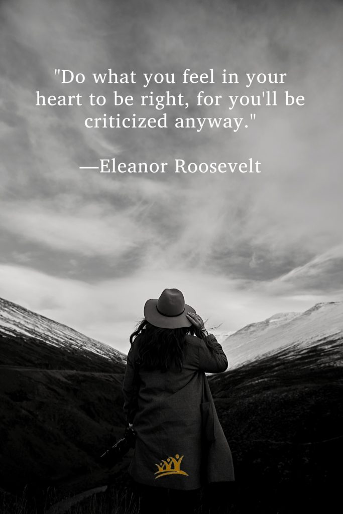 """""""Do what you feel in your heart to be right, for you'll be criticized anyway."""" —Eleanor Roosevelt."""