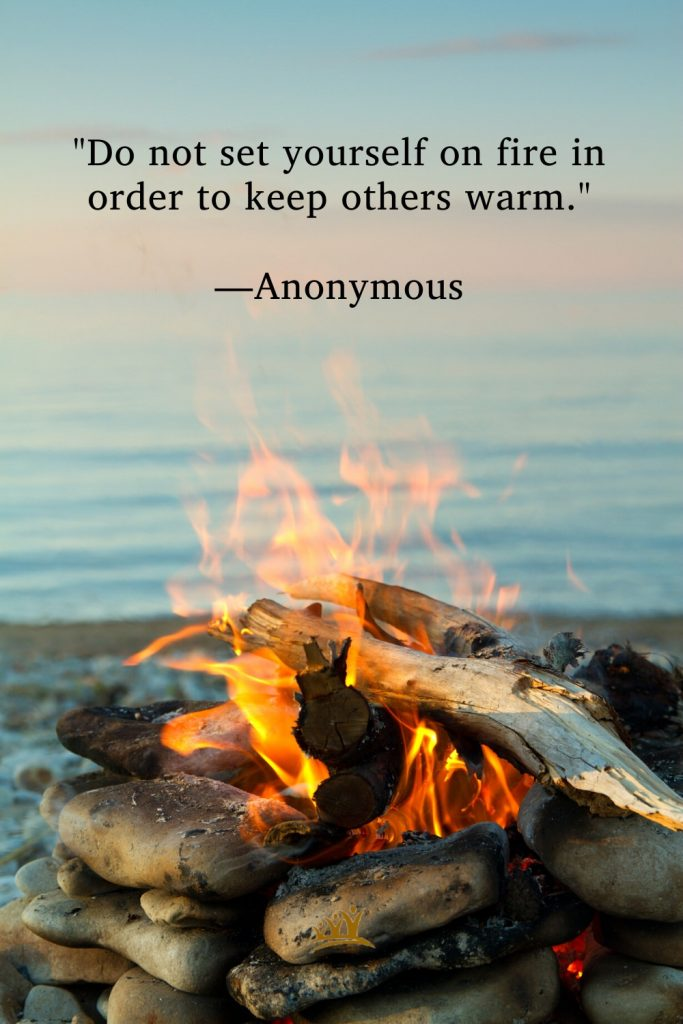"""""""Do not set yourself on fire in order to keep others warm."""" –Anonymous"""