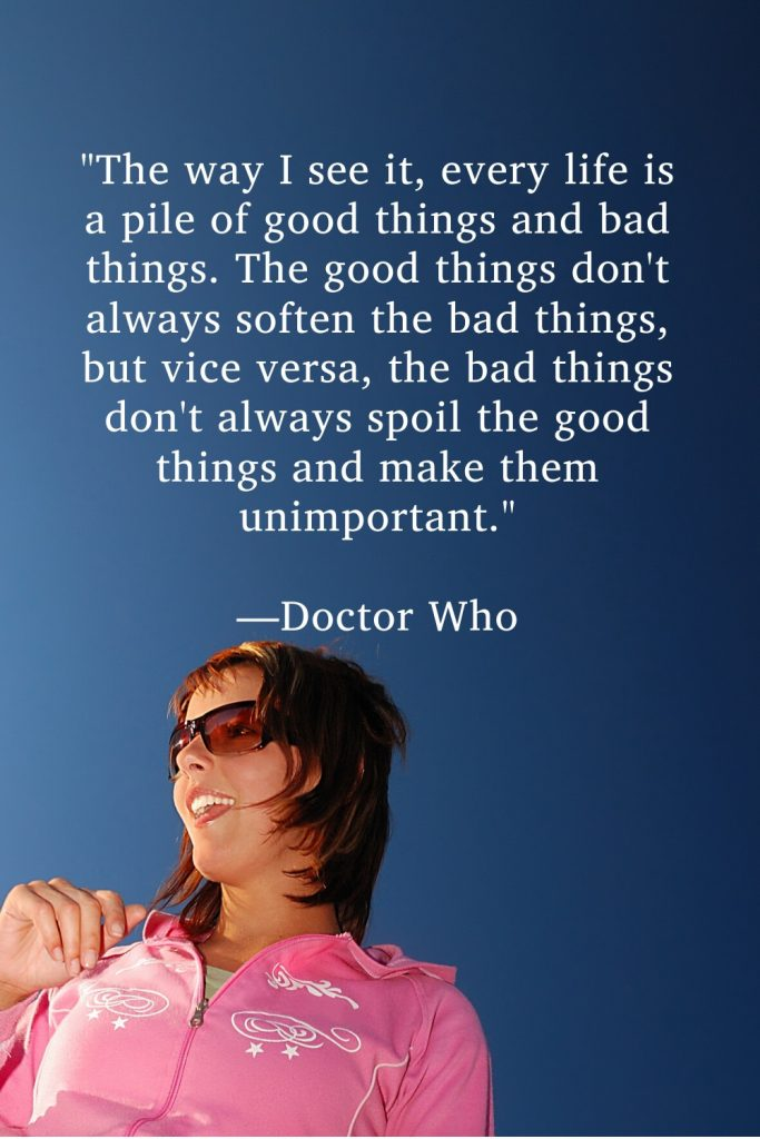 """""""The way I see it, every life is a pile of good things and bad things. The good things don't always soften the bad things, but vice versa, the bad things don't always spoil the good things and make them unimportant."""" —Doctor Who"""