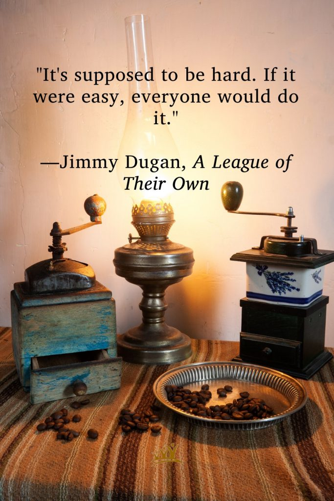 """""""It's supposed to be hard. If it were easy, everyone would do it."""" —Jimmy Dugan, A League of Their Own"""