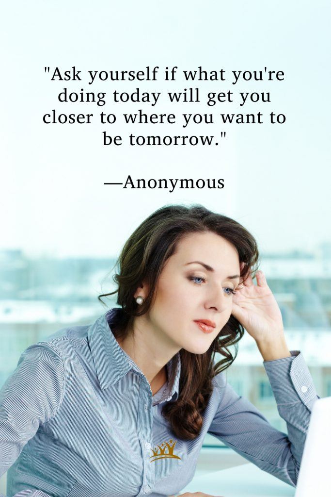 """""""Ask yourself if what you're doing today will get you closer to where you want to be tomorrow."""" —Anonymous"""