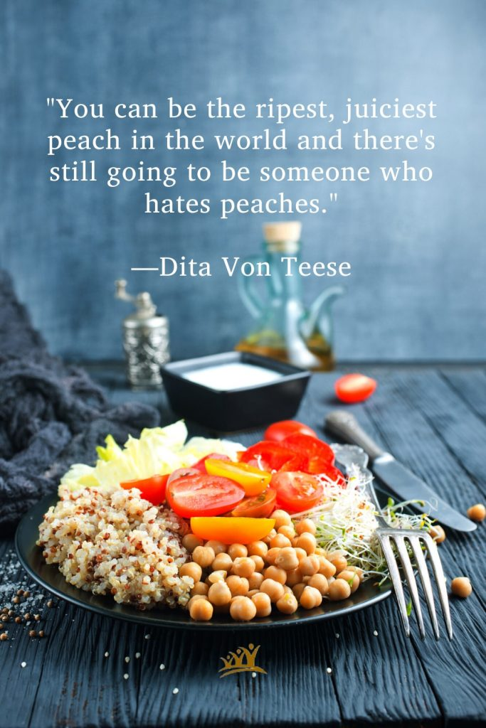"""""""You can be the ripest, juiciest peach in the world and there's still going to be someone who hates peaches."""" —Dita Von Teese"""