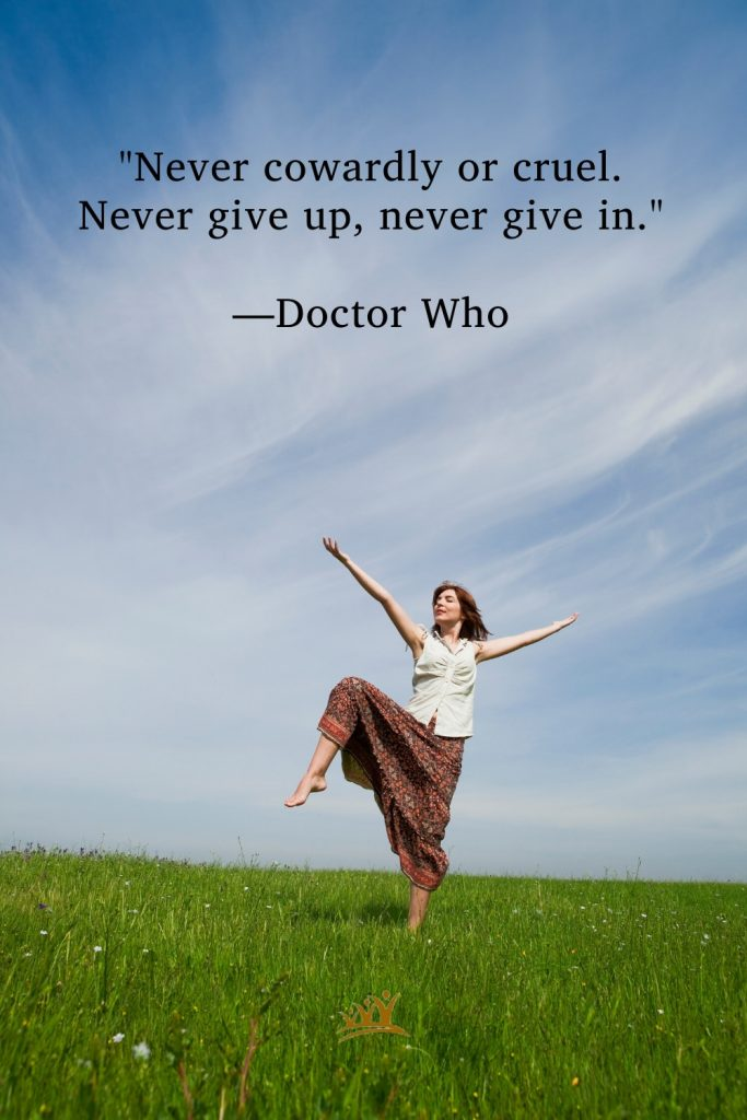 """""""Never cowardly or cruel. Never give up, never give in."""" –Doctor Who"""