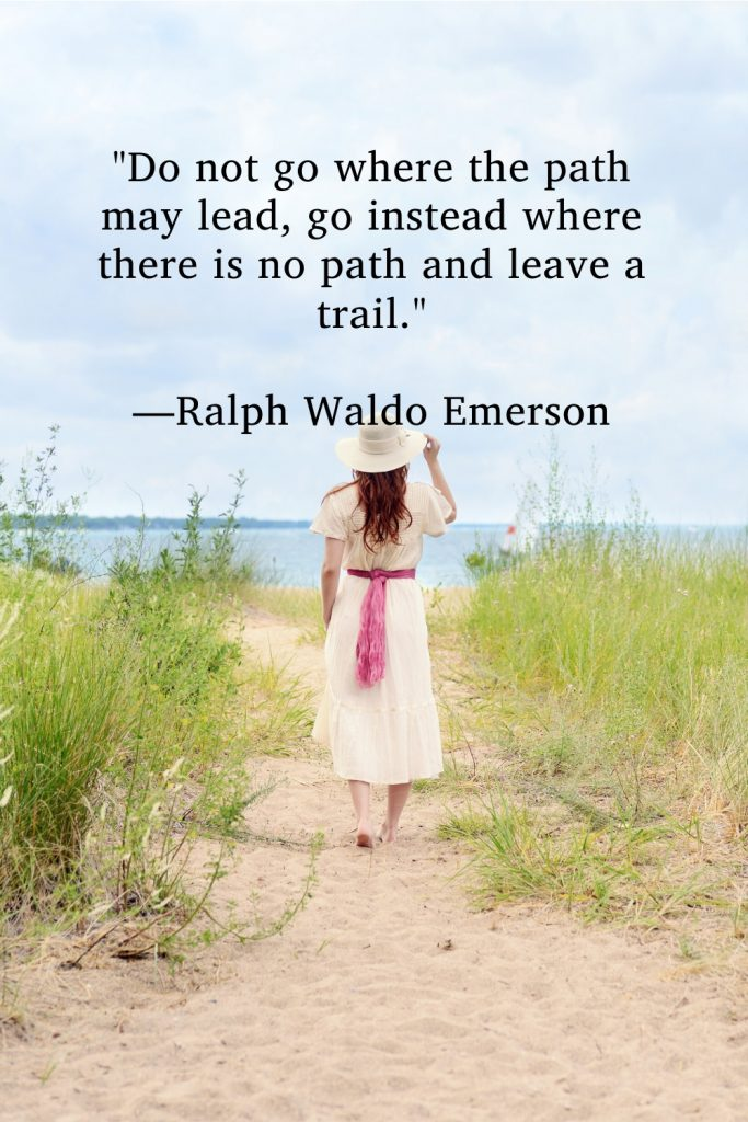 """""""Do not go where the path may lead, go instead where there is no path and leave a trail."""" —Ralph Waldo Emerson"""