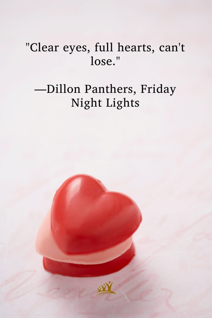 """""""Clear eyes, full hearts, can't lose."""" —Dillon Panthers, Friday Night Lights"""