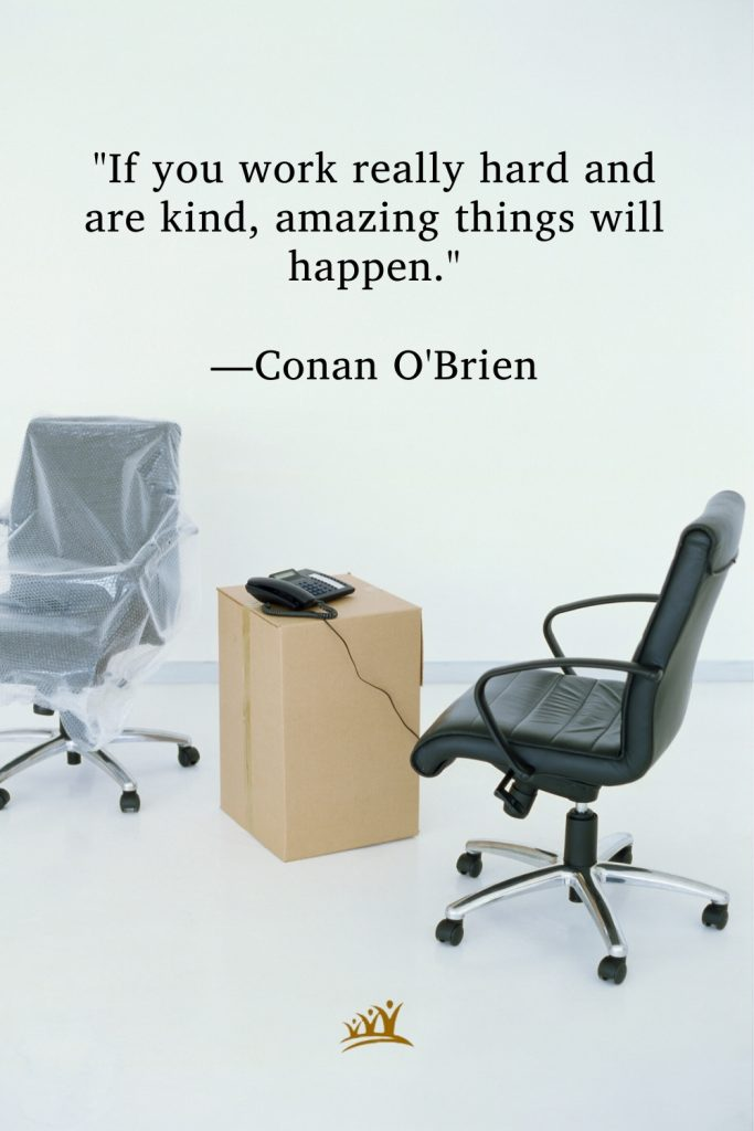 """""""If you work really hard and are kind, amazing things will happen."""" —Conan O'Brien"""