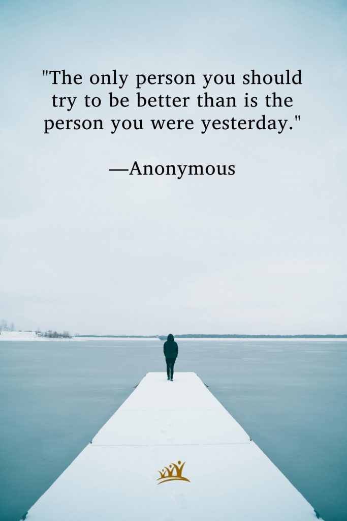 """""""The only person you should try to be better than is the person you were yesterday."""" —Anonymous"""