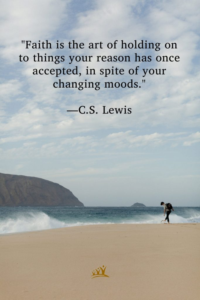 """""""Faith is the art of holding on to things your reason has once accepted, in spite of your changing moods."""" –C.S. Lewis"""