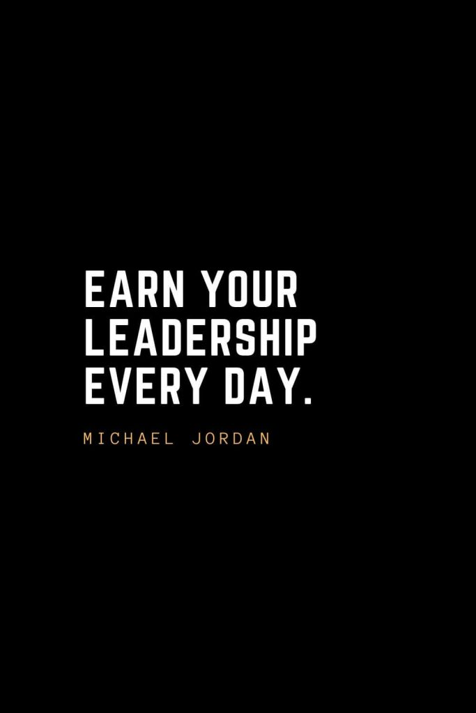 Leadership Quotes (100): Earn your leadership every day. – Michael Jordan