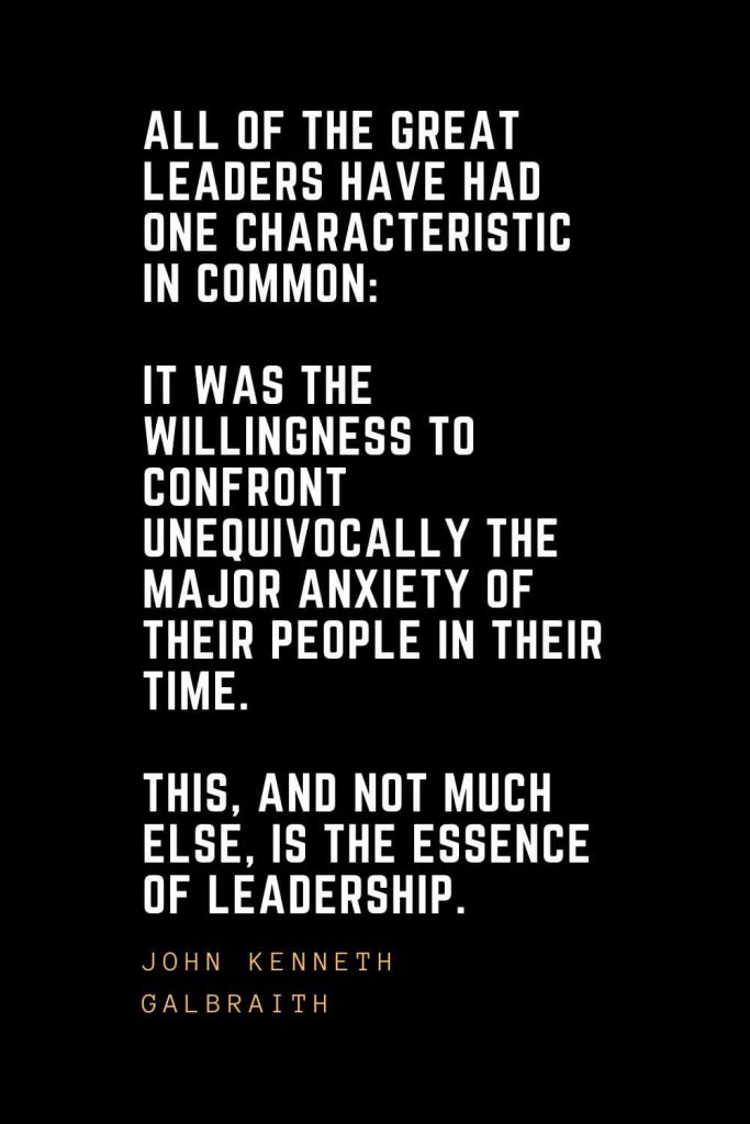 Leadership Quotes (48): All of the great leaders have had one characteristic in common: it was the willingness to confront unequivocally the major anxiety of their people in their time. This, and not much else, is the essence of leadership. — John Kenneth Galbraith