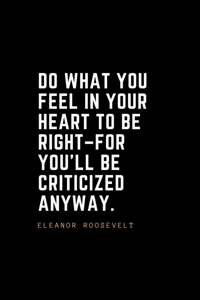 Leadership Quotes (49): Do what you feel in your heart to be right–for you'll be criticized anyway. — Eleanor Roosevelt