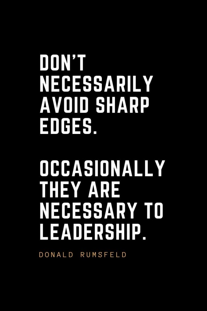 Leadership Quotes (50): Don't necessarily avoid sharp edges. Occasionally they are necessary to leadership. — Donald Rumsfeld