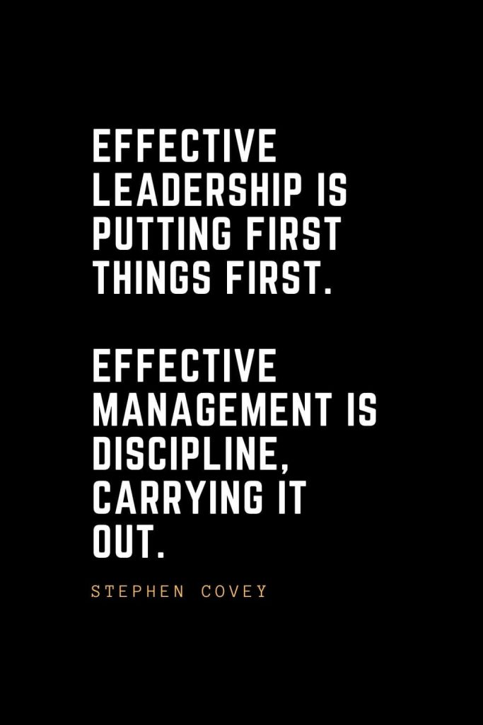Leadership Quotes (52): Effective leadership is putting first things first. Effective management is discipline, carrying it out. — Stephen Covey