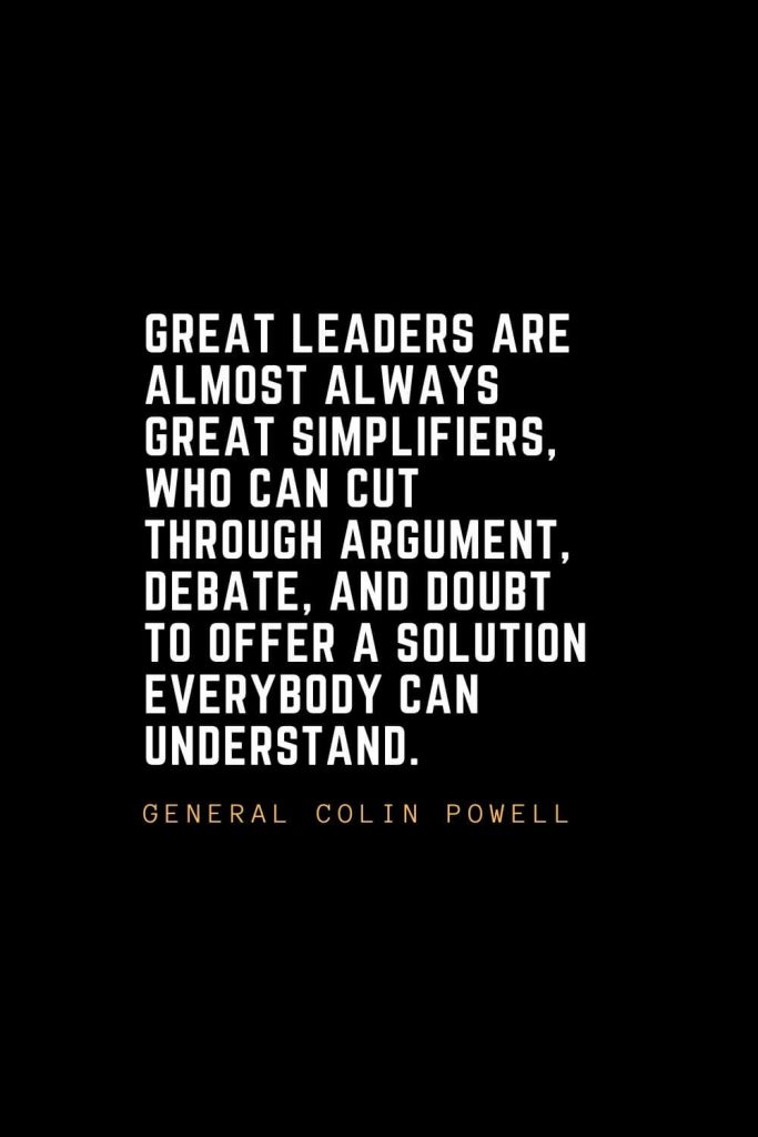 Leadership Quotes (53): Great leaders are almost always great simplifiers, who can cut through argument, debate, and doubt to offer a solution everybody can understand. — General Colin Powell