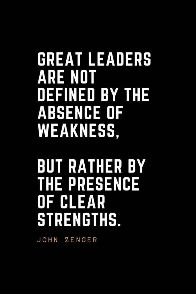 Leadership Quotes (54): Great leaders are not defined by the absence of weakness, but rather by the presence of clear strengths. — John Zenger