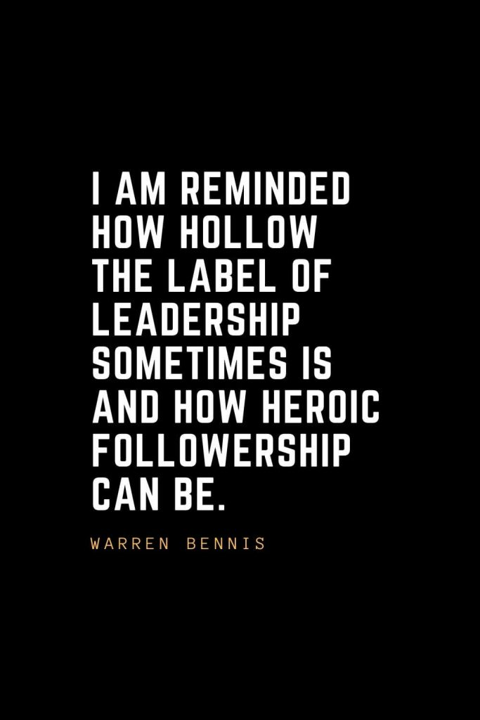 Leadership Quotes (57): I am reminded how hollow the label of leadership sometimes is and how heroic followership can be. — Warren Bennis