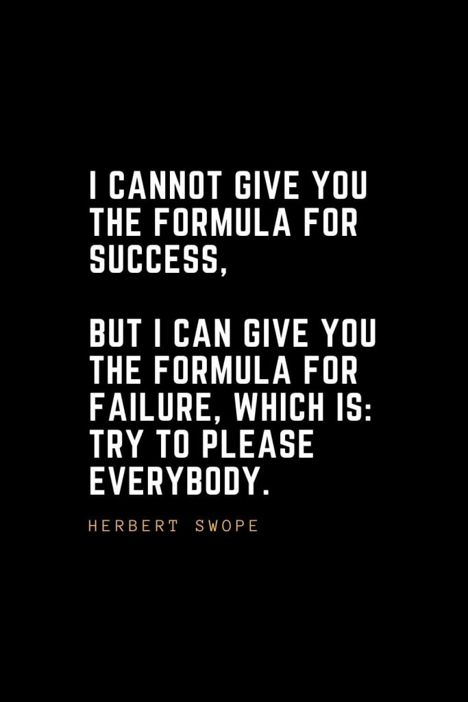 Leadership Quotes (58): I cannot give you the formula for success, but I can give you the formula for failure, which is: Try to please everybody. — Herbert Swope