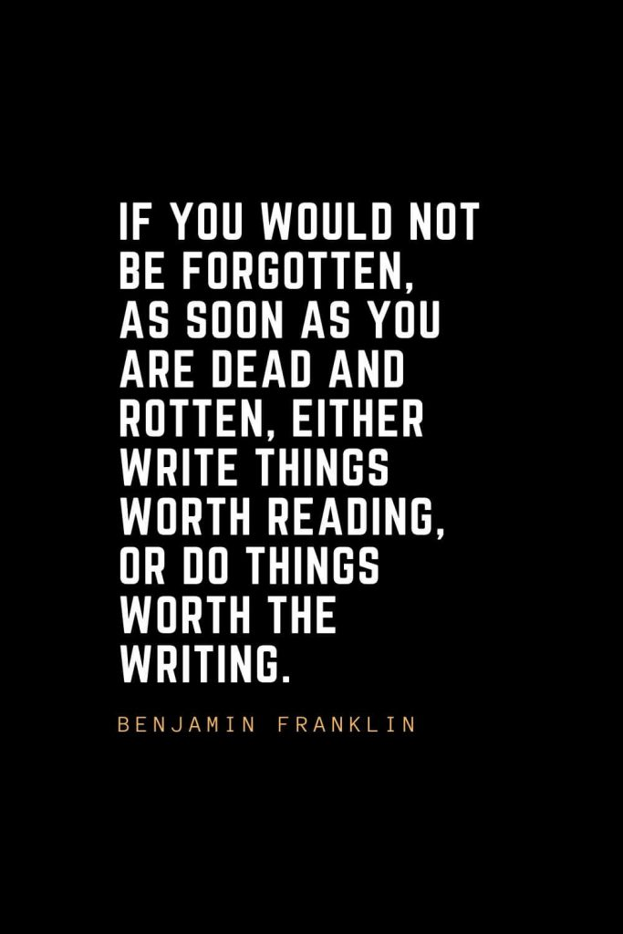 Leadership Quotes (60): If you would not be forgotten, as soon as you are dead and rotten, either write things worth reading, or do things worth the writing. — Benjamin Franklin
