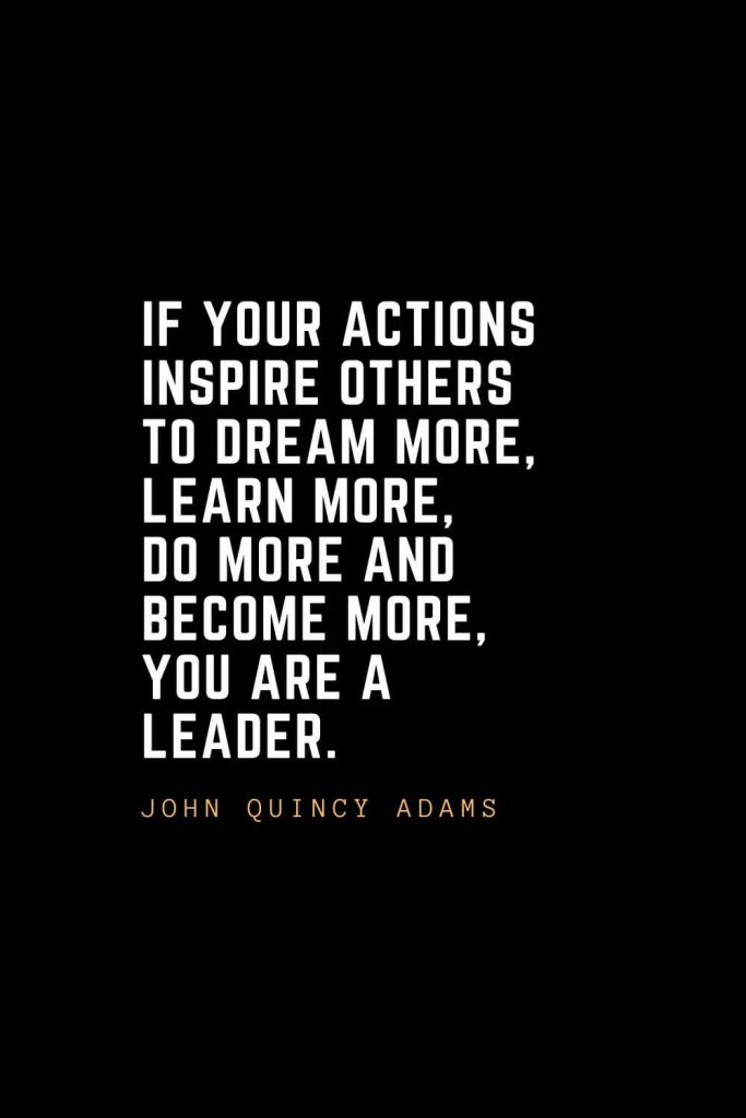Leadership Quotes (61): If your actions inspire others to dream more, learn more, do more and become more, you are a leader. — John Quincy Adams