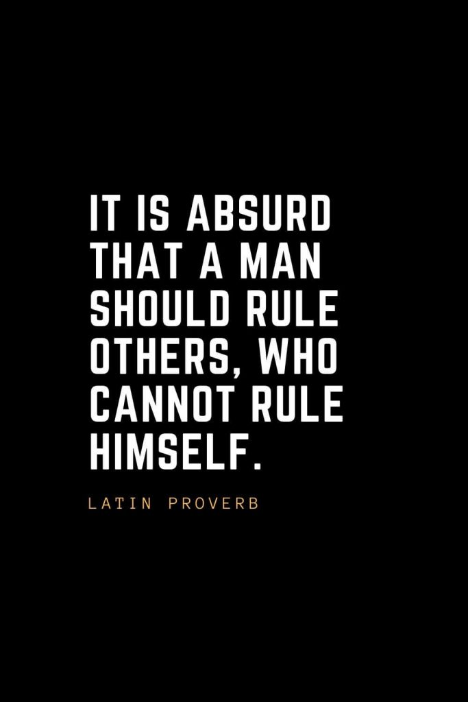 Leadership Quotes (63): It is absurd that a man should rule others, who cannot rule himself. — Latin Proverb