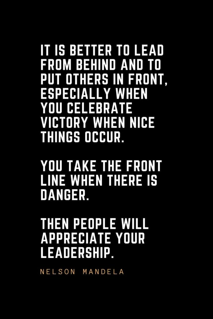 Leadership Quotes (64): It is better to lead from behind and to put others in front, especially when you celebrate victory when nice things occur. You take the front line when there is danger. Then people will appreciate your leadership. — Nelson Mandela