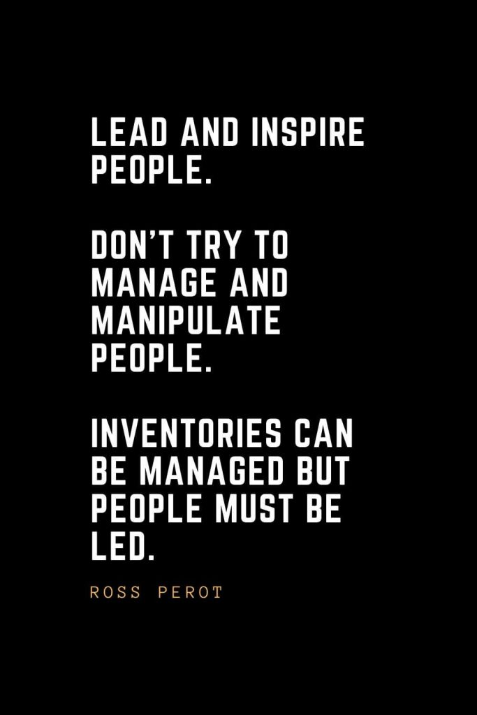 Leadership Quotes (65): Lead and inspire people. Don't try to manage and manipulate people. Inventories can be managed but people must be led. — Ross Perot