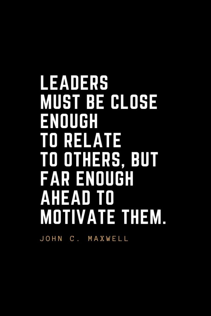 Leadership Quotes (67): Leaders must be close enough to relate to others, but far enough ahead to motivate them. — John C. Maxwell