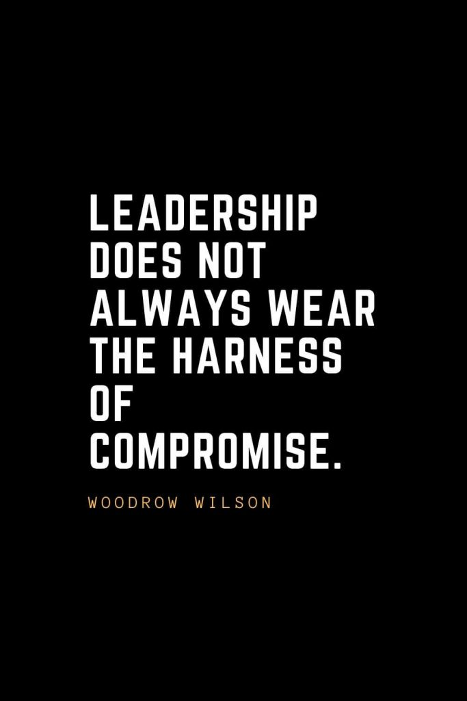 Leadership Quotes (70): Leadership does not always wear the harness of compromise. — Woodrow Wilson